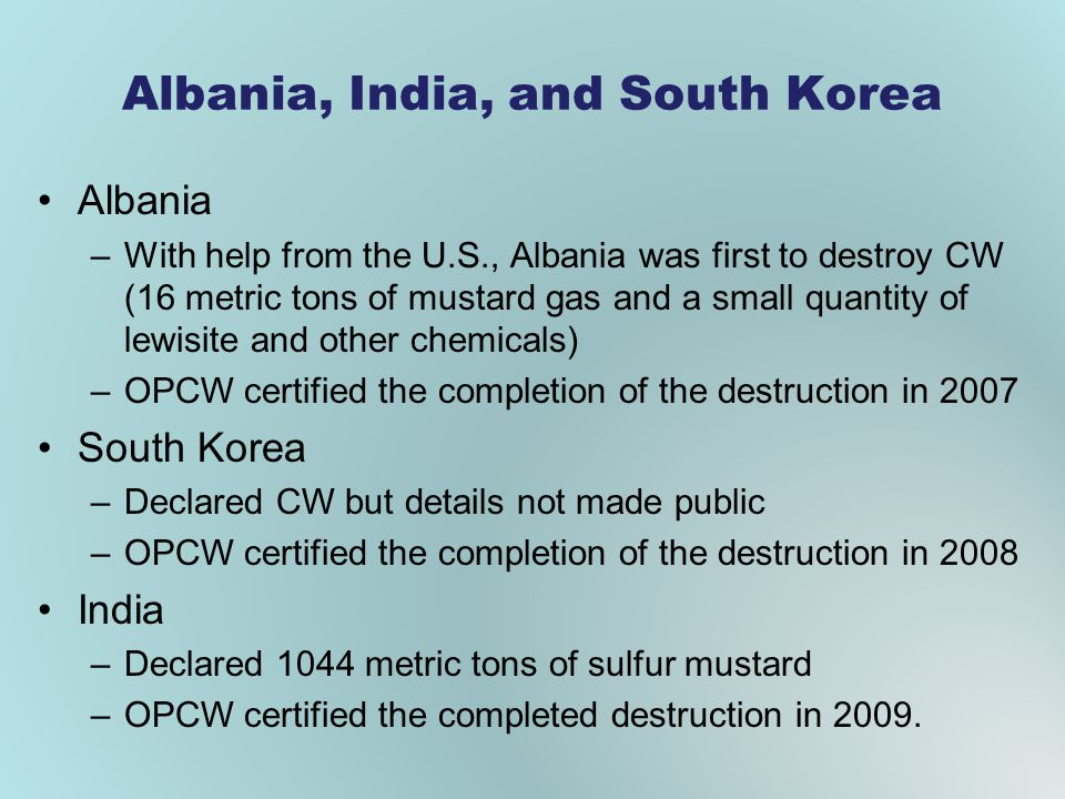 Albania, India, and South Korea Albania –With help from the U.S., Albania was first to destroy CW (16 metric tons of mustard gas and a small quantity of lewisite and other chemicals) –OPCW certified the completion of the destruction in 2007 South Korea –Declared CW but details not made public –OPCW certified the completion of the destruction in 2008 India –Declared 1044 metric tons of sulfur mustard –OPCW certified the completed destruction in 2009.