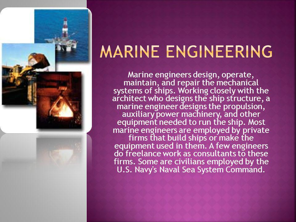 Marine engineers design, operate, maintain, and repair the mechanical systems of ships. Working closely with the architect who designs the ship struct