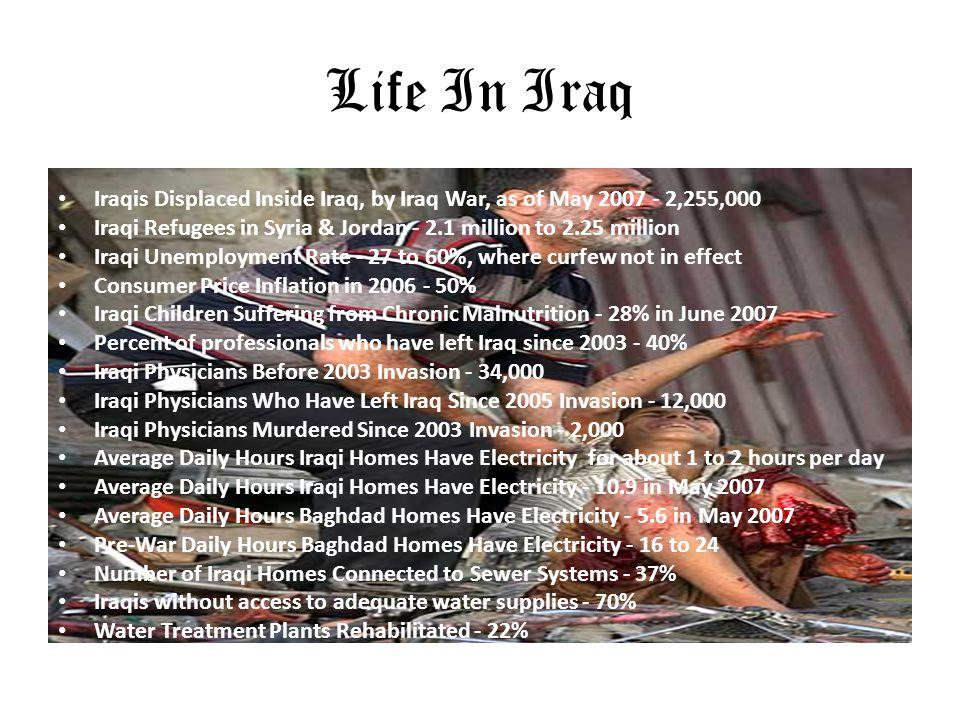 Life In Iraq Iraqis Displaced Inside Iraq, by Iraq War, as of May 2007 - 2,255,000 Iraqi Refugees in Syria & Jordan - 2.1 million to 2.25 million Iraq