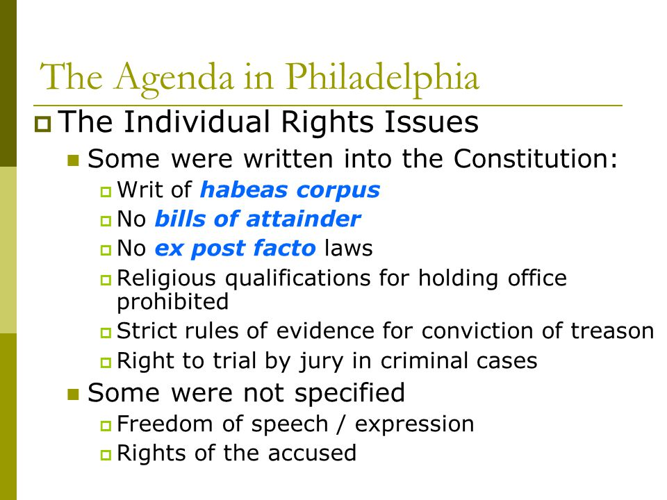 The Agenda in Philadelphia The Individual Rights Issues Some were written into the Constitution: Writ of habeas corpus No bills of attainder No ex pos