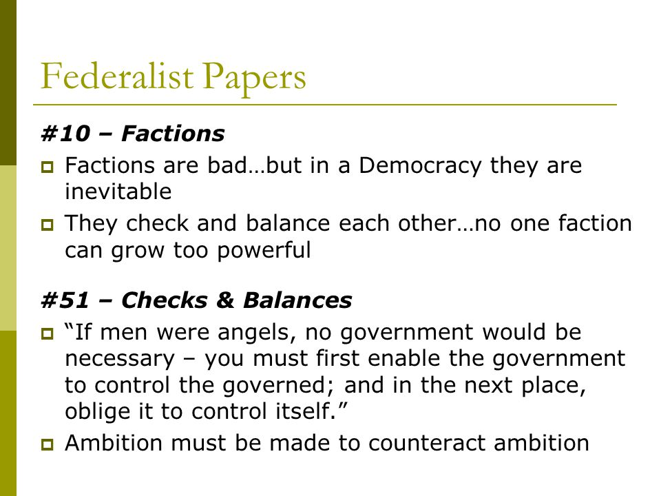 Federalist Papers #10 – Factions Factions are bad…but in a Democracy they are inevitable They check and balance each other…no one faction can grow too