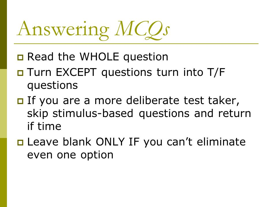Answering MCQs Read the WHOLE question Turn EXCEPT questions turn into T/F questions If you are a more deliberate test taker, skip stimulus-based ques