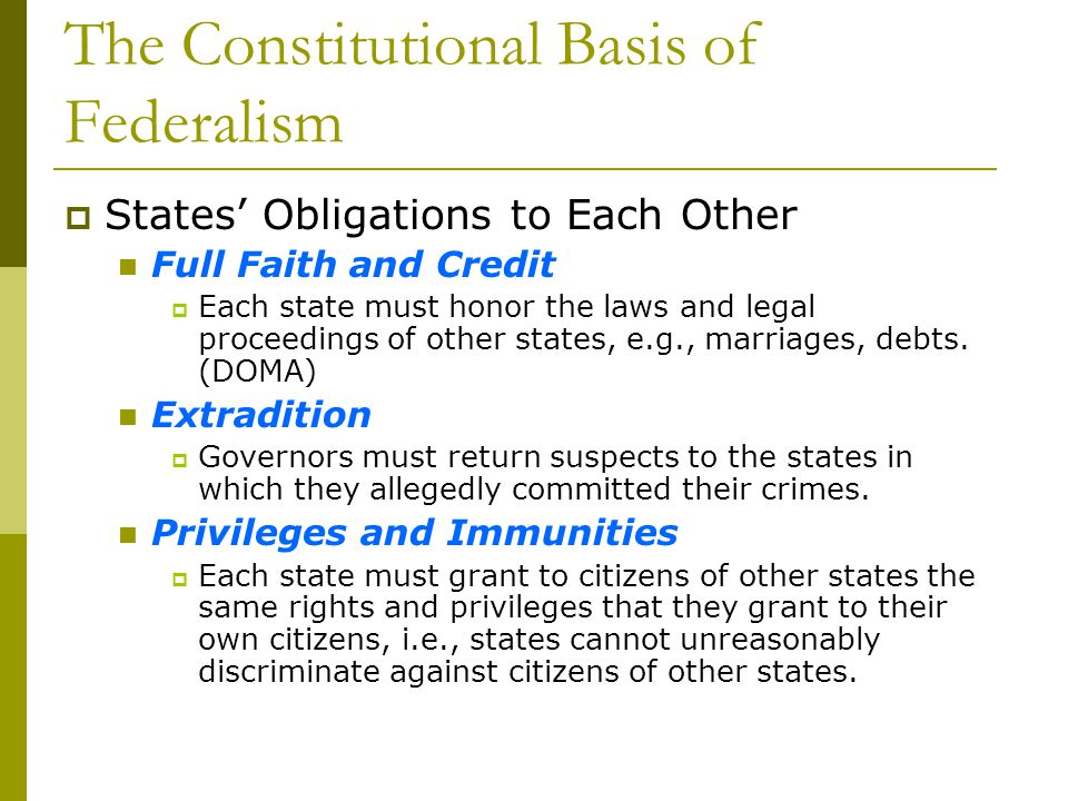 States Obligations to Each Other Full Faith and Credit Each state must honor the laws and legal proceedings of other states, e.g., marriages, debts. (