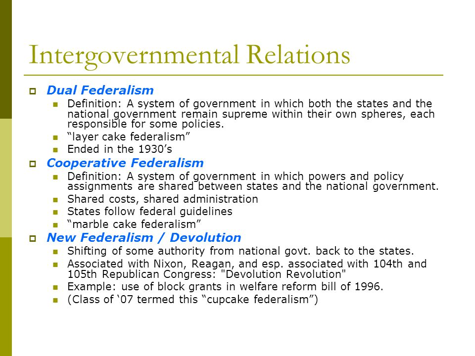 Intergovernmental Relations Dual Federalism Definition: A system of government in which both the states and the national government remain supreme wit