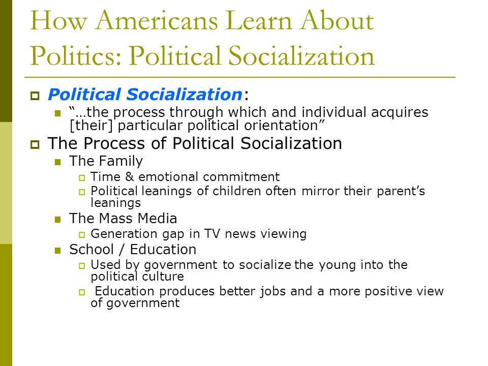 How Americans Learn About Politics: Political Socialization Political Socialization: …the process through which and individual acquires [their] partic