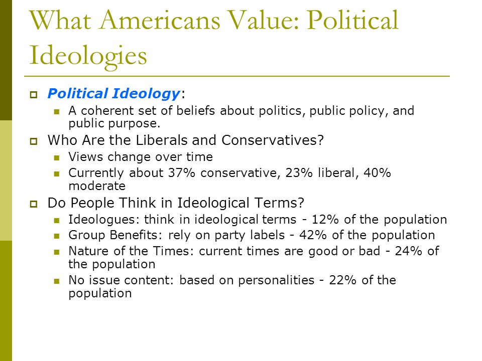 What Americans Value: Political Ideologies Political Ideology: A coherent set of beliefs about politics, public policy, and public purpose. Who Are th