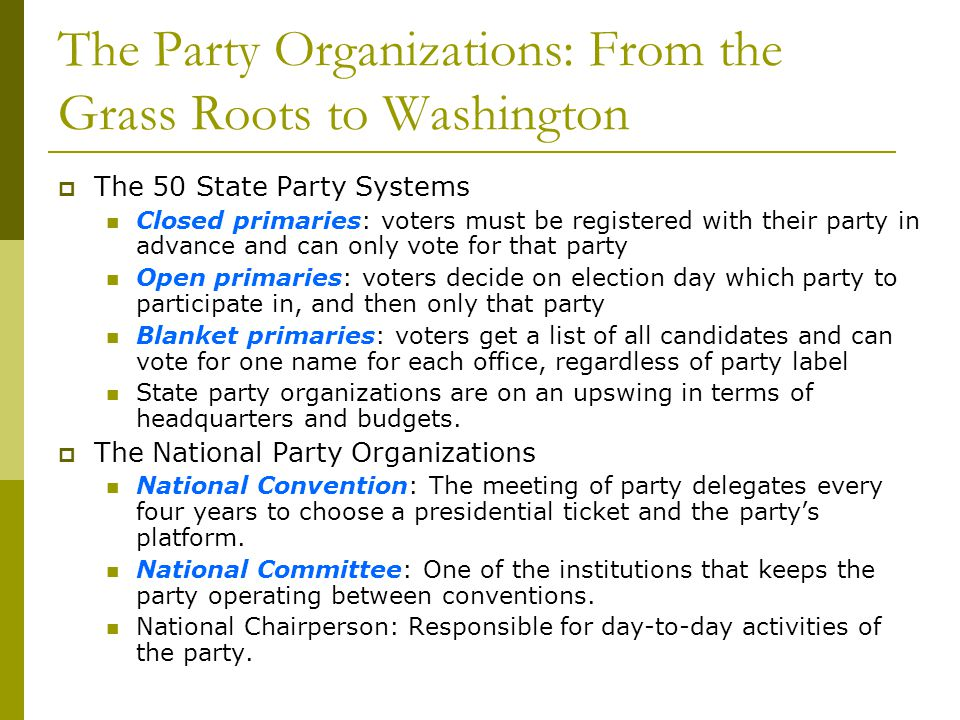 The Party Organizations: From the Grass Roots to Washington The 50 State Party Systems Closed primaries: voters must be registered with their party in