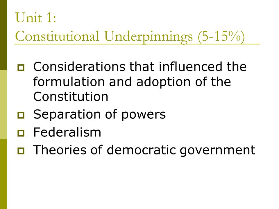 Unit 1: Constitutional Underpinnings (5-15%) Considerations that influenced the formulation and adoption of the Constitution Separation of powers Fede