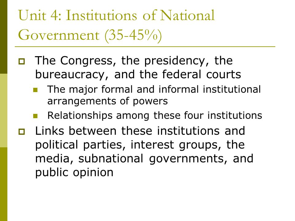 Unit 4: Institutions of National Government (35-45%) The Congress, the presidency, the bureaucracy, and the federal courts The major formal and inform