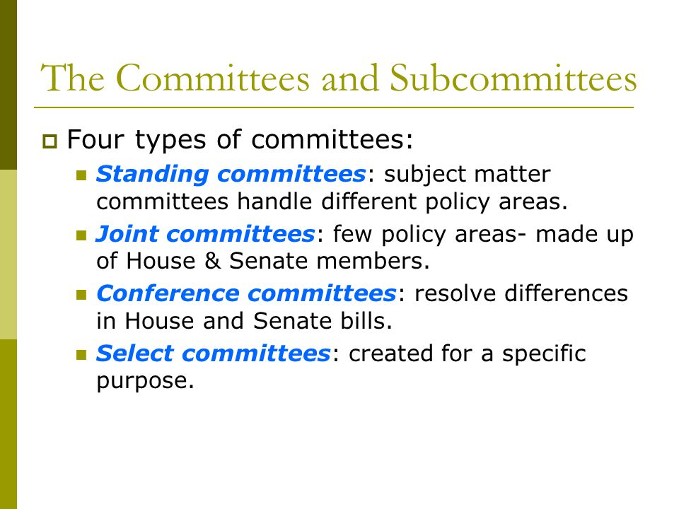 The Committees and Subcommittees Four types of committees: Standing committees: subject matter committees handle different policy areas. Joint committ