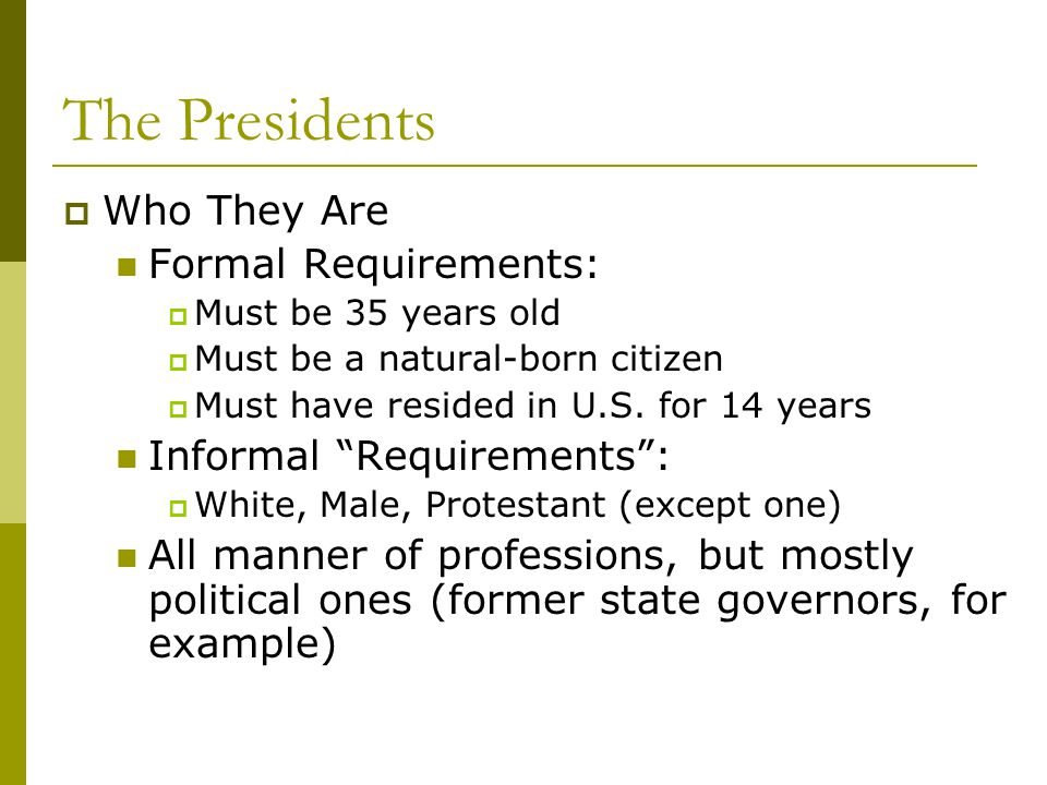 The Presidents Who They Are Formal Requirements: Must be 35 years old Must be a natural-born citizen Must have resided in U.S. for 14 years Informal R