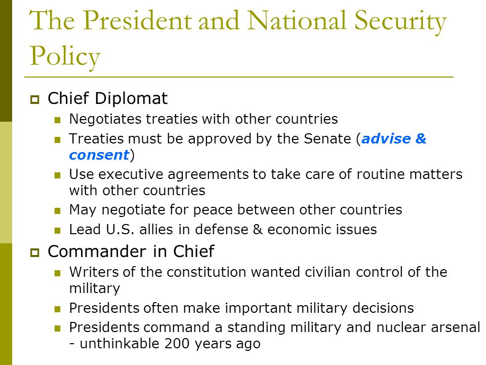 The President and National Security Policy Chief Diplomat Negotiates treaties with other countries Treaties must be approved by the Senate (advise & c