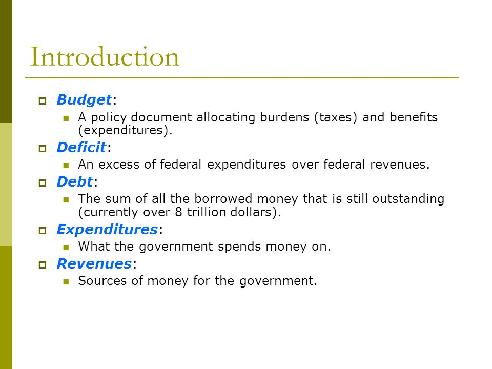Introduction Budget: A policy document allocating burdens (taxes) and benefits (expenditures). Deficit: An excess of federal expenditures over federal