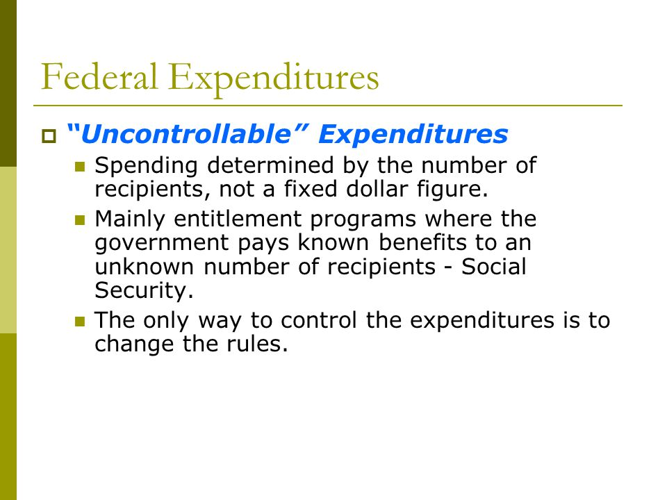 Federal Expenditures Uncontrollable Expenditures Spending determined by the number of recipients, not a fixed dollar figure. Mainly entitlement progra
