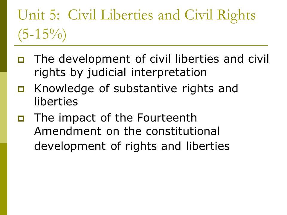 Unit 5: Civil Liberties and Civil Rights (5-15%) The development of civil liberties and civil rights by judicial interpretation Knowledge of substanti