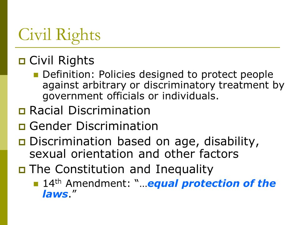 Civil Rights Definition: Policies designed to protect people against arbitrary or discriminatory treatment by government officials or individuals. Rac