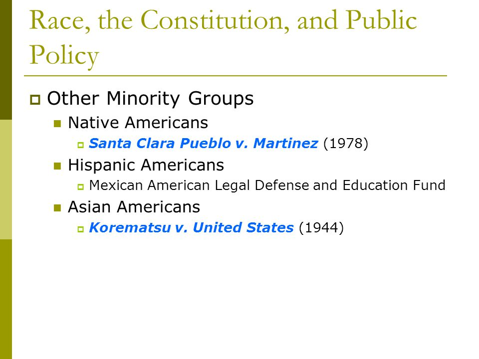 Race, the Constitution, and Public Policy Other Minority Groups Native Americans Santa Clara Pueblo v. Martinez (1978) Hispanic Americans Mexican Amer