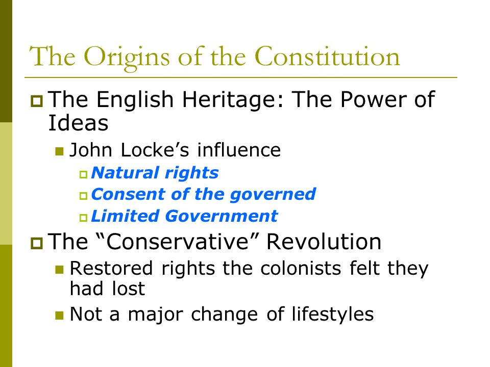 The Origins of the Constitution The English Heritage: The Power of Ideas John Lockes influence Natural rights Consent of the governed Limited Governme
