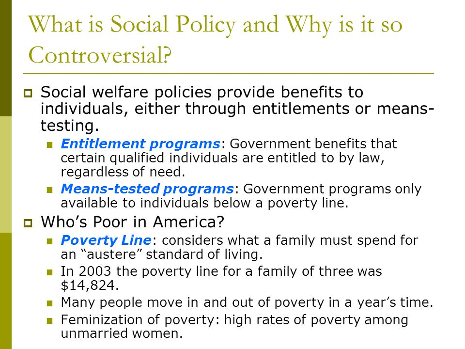 What is Social Policy and Why is it so Controversial? Social welfare policies provide benefits to individuals, either through entitlements or means- t