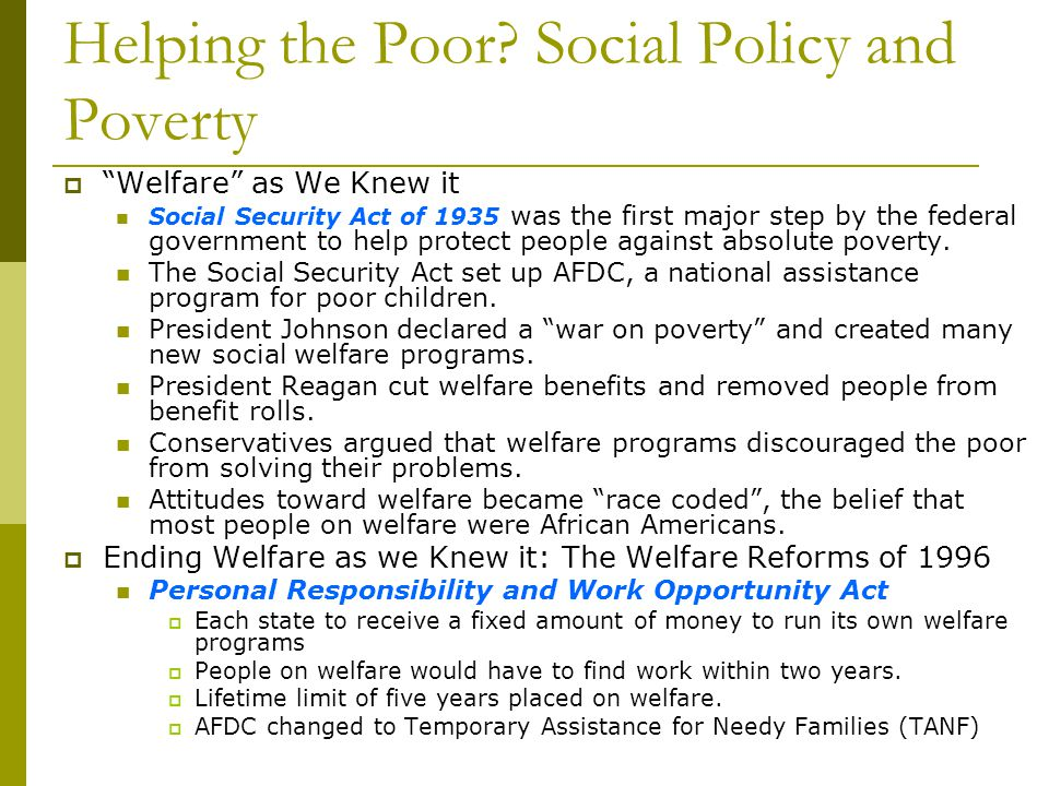 Helping the Poor? Social Policy and Poverty Welfare as We Knew it Social Security Act of 1935 was the first major step by the federal government to he