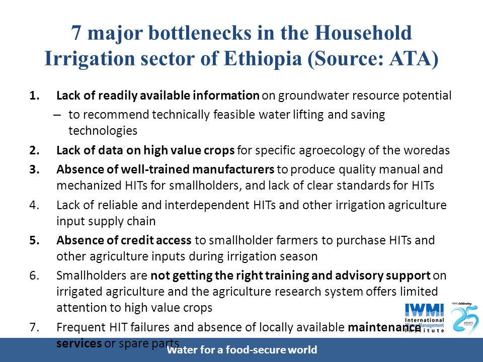 Water for a food-secure world 7 major bottlenecks in the Household Irrigation sector of Ethiopia (Source: ATA) 1.Lack of readily available information on groundwater resource potential – to recommend technically feasible water lifting and saving technologies 2.Lack of data on high value crops for specific agroecology of the woredas 3.Absence of well-trained manufacturers to produce quality manual and mechanized HITs for smallholders, and lack of clear standards for HITs 4.Lack of reliable and interdependent HITs and other irrigation agriculture input supply chain 5.Absence of credit access to smallholder farmers to purchase HITs and other agriculture inputs during irrigation season 6.Smallholders are not getting the right training and advisory support on irrigated agriculture and the agriculture research system offers limited attention to high value crops 7.Frequent HIT failures and absence of locally available maintenance services or spare parts