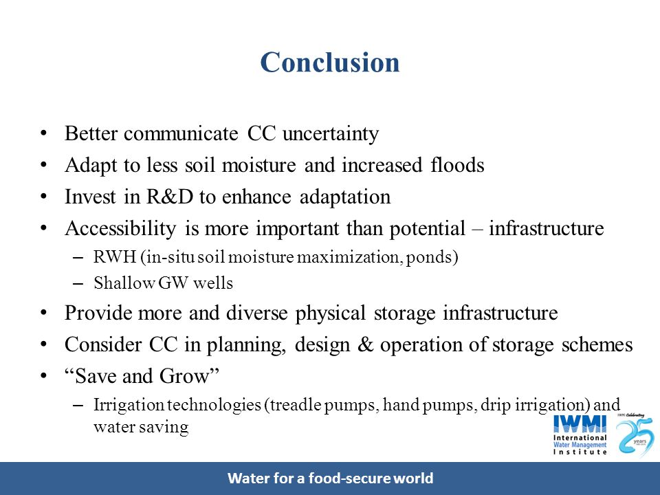Water for a food-secure world Conclusion Better communicate CC uncertainty Adapt to less soil moisture and increased floods Invest in R&D to enhance adaptation Accessibility is more important than potential – infrastructure – RWH (in-situ soil moisture maximization, ponds) – Shallow GW wells Provide more and diverse physical storage infrastructure Consider CC in planning, design & operation of storage schemes Save and Grow – Irrigation technologies (treadle pumps, hand pumps, drip irrigation) and water saving
