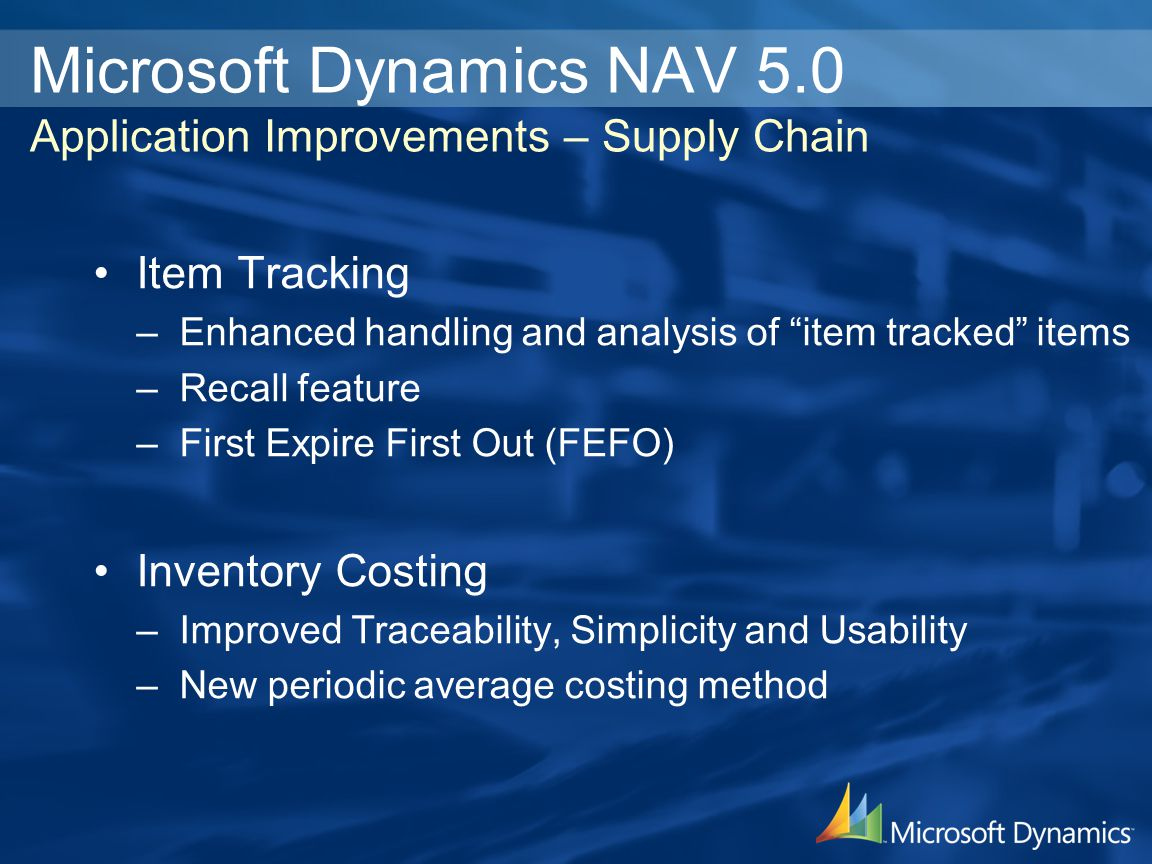 Microsoft Dynamics NAV 5.0 Application Improvements – Supply Chain Item Tracking –Enhanced handling and analysis of item tracked items –Recall feature –First Expire First Out (FEFO) Inventory Costing –Improved Traceability, Simplicity and Usability –New periodic average costing method