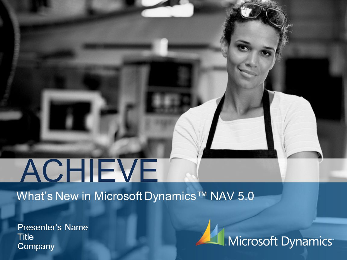 Whats New in Microsoft Dynamics NAV 5.0 ACHIEVE Presenters Name Title Company