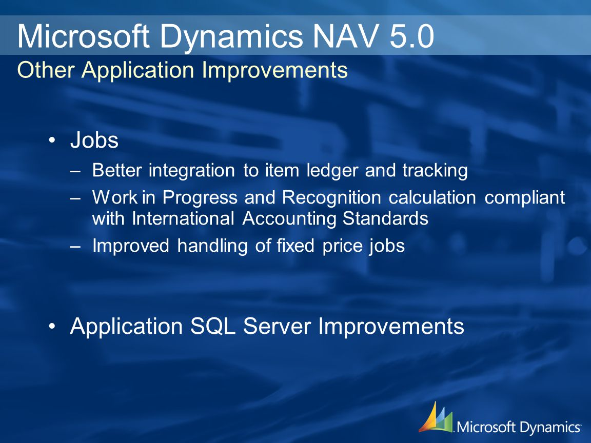 Microsoft Dynamics NAV 5.0 Other Application Improvements Jobs –Better integration to item ledger and tracking –Work in Progress and Recognition calculation compliant with International Accounting Standards –Improved handling of fixed price jobs Application SQL Server Improvements
