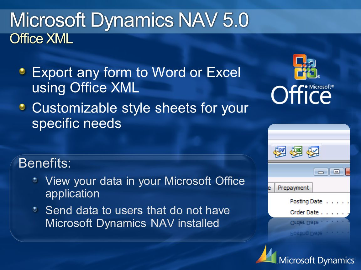 Export any form to Word or Excel using Office XML Customizable style sheets for your specific needs Benefits: View your data in your Microsoft Office application Send data to users that do not have Microsoft Dynamics NAV installed