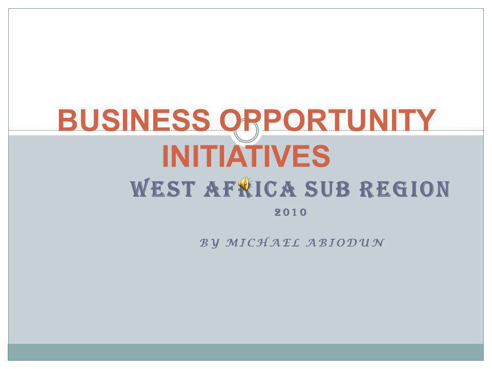 WEST AFRICA SUB REGION 2010 BY MICHAEL ABIODUN BUSINESS OPPORTUNITY INITIATIVES