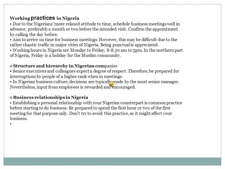 Working practices in Nigeria Due to the Nigerians more relaxed attitude to time, schedule business meetings well in advance, preferably a month or two