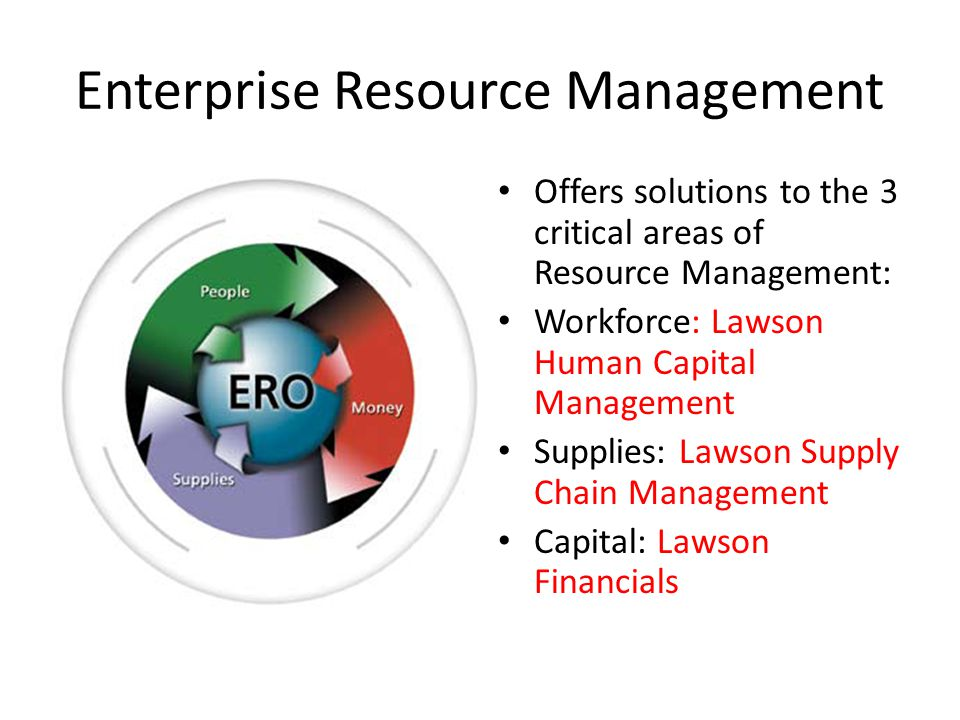 Enterprise Resource Management Offers solutions to the 3 critical areas of Resource Management: Workforce: Lawson Human Capital Management Supplies: L