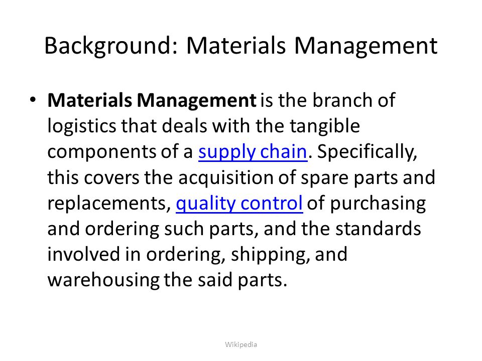 Background: Materials Management Materials Management is the branch of logistics that deals with the tangible components of a supply chain. Specifical