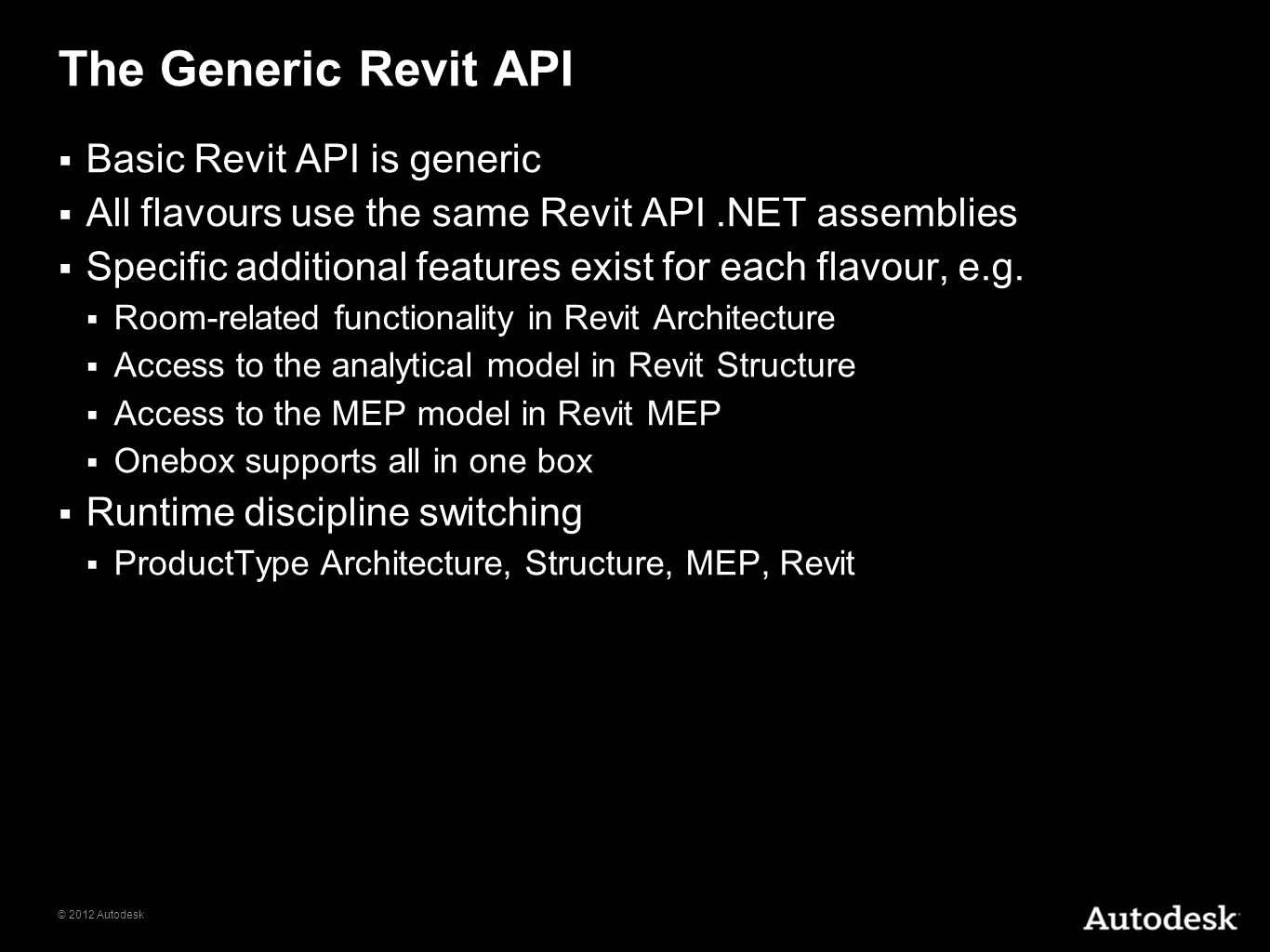 © 2012 Autodesk The Generic Revit API Basic Revit API is generic All flavours use the same Revit API.NET assemblies Specific additional features exist