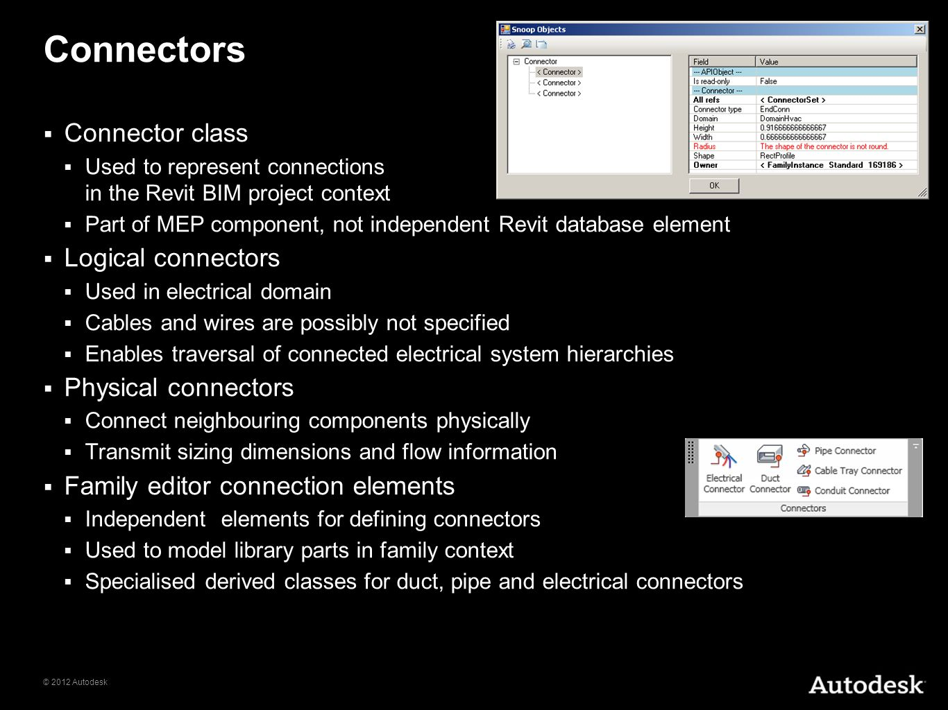 © 2012 Autodesk Connectors Connector class Used to represent connections in the Revit BIM project context Part of MEP component, not independent Revit