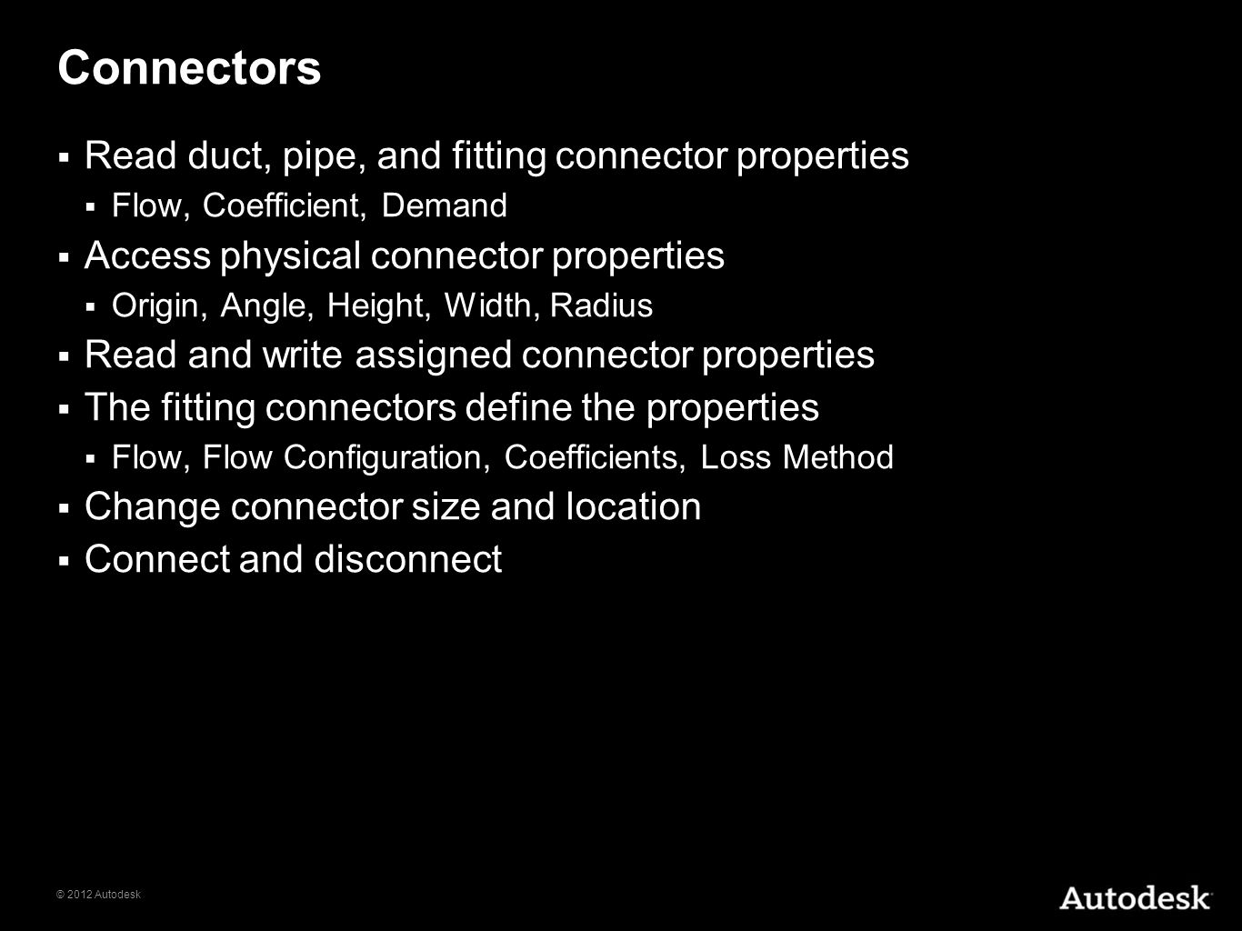 © 2012 Autodesk Connectors Read duct, pipe, and fitting connector properties Flow, Coefficient, Demand Access physical connector properties Origin, An