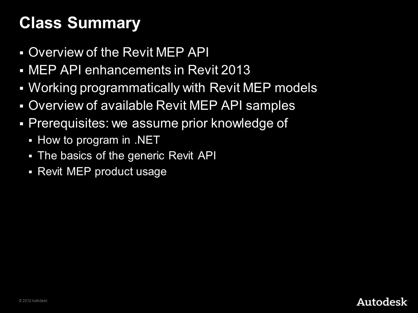 © 2012 Autodesk Class Summary Overview of the Revit MEP API MEP API enhancements in Revit 2013 Working programmatically with Revit MEP models Overview
