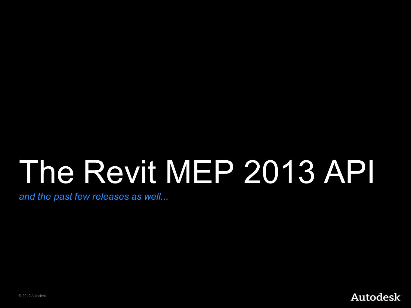 © 2012 Autodesk The Revit MEP 2013 API and the past few releases as well...