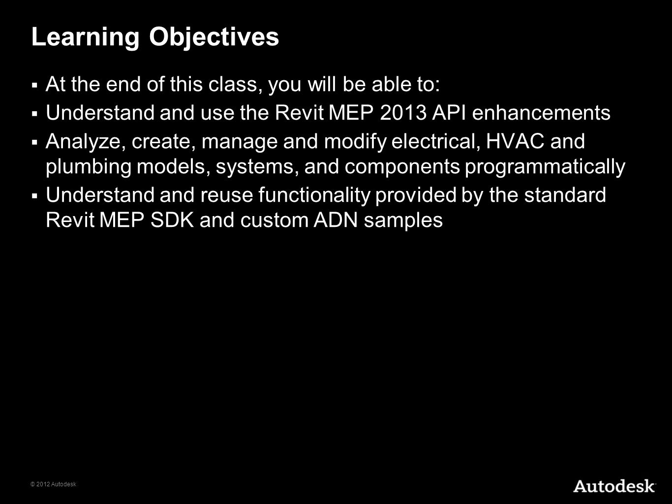 © 2012 Autodesk Learning Objectives At the end of this class, you will be able to: Understand and use the Revit MEP 2013 API enhancements Analyze, cre