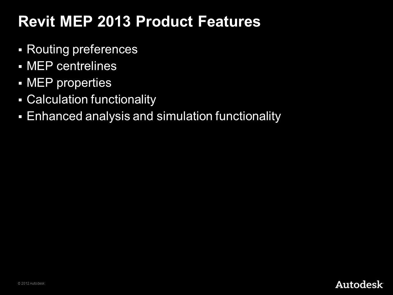 © 2012 Autodesk Revit MEP 2013 Product Features Routing preferences MEP centrelines MEP properties Calculation functionality Enhanced analysis and sim
