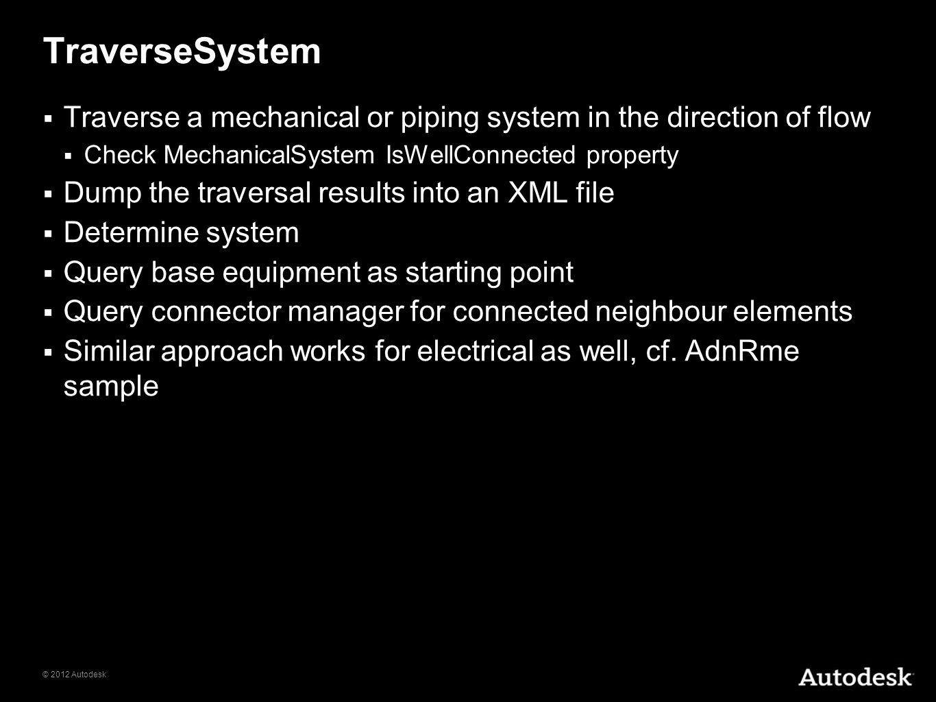 © 2012 Autodesk TraverseSystem Traverse a mechanical or piping system in the direction of flow Check MechanicalSystem IsWellConnected property Dump th