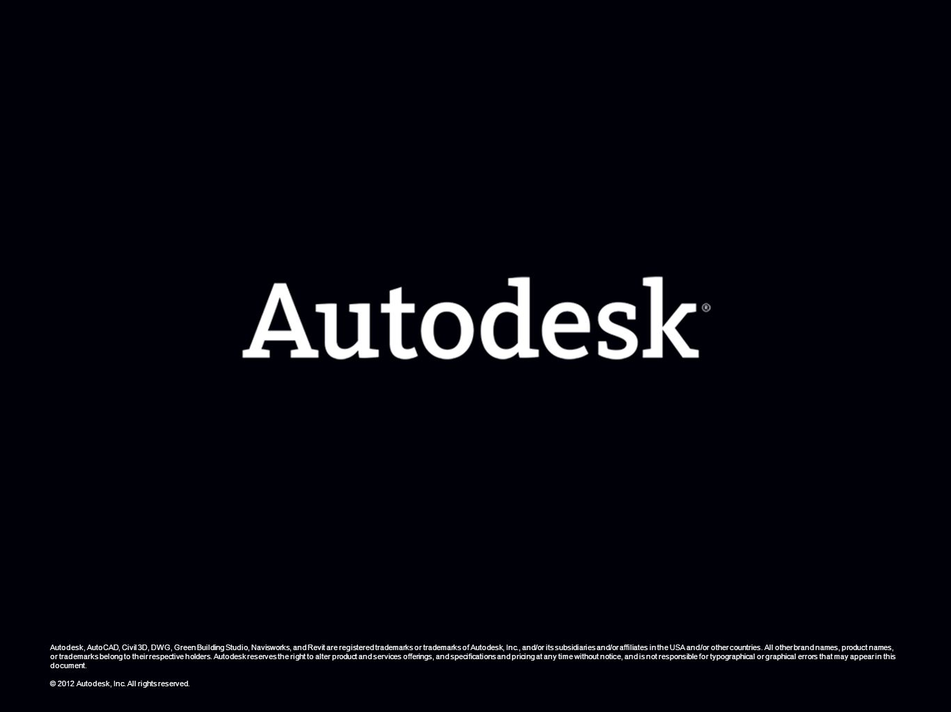 © 2012 Autodesk Autodesk, AutoCAD, Civil 3D, DWG, Green Building Studio, Navisworks, and Revit are registered trademarks or trademarks of Autodesk, In