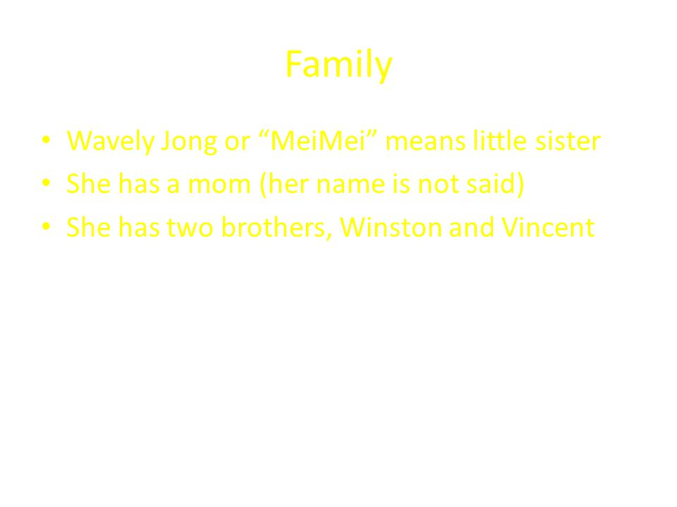 Family Wavely Jong or MeiMei means little sister She has a mom (her name is not said) She has two brothers, Winston and Vincent
