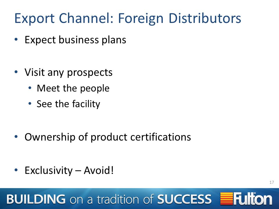 Export Channel: Foreign Distributors Expect business plans Visit any prospects Meet the people See the facility Ownership of product certifications Exclusivity – Avoid.