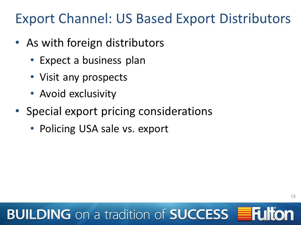 Export Channel: US Based Export Distributors As with foreign distributors Expect a business plan Visit any prospects Avoid exclusivity Special export pricing considerations Policing USA sale vs.