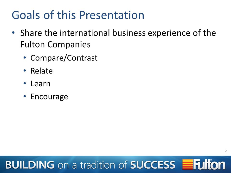 Goals of this Presentation Share the international business experience of the Fulton Companies Compare/Contrast Relate Learn Encourage 2