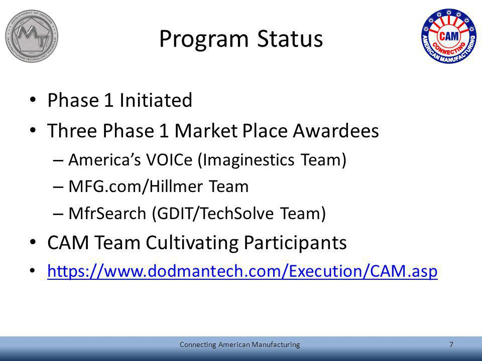 Program Status Phase 1 Initiated Three Phase 1 Market Place Awardees – Americas VOICe (Imaginestics Team) – MFG.com/Hillmer Team – MfrSearch (GDIT/TechSolve Team) CAM Team Cultivating Participants https://www.dodmantech.com/Execution/CAM.asp Connecting American Manufacturing7