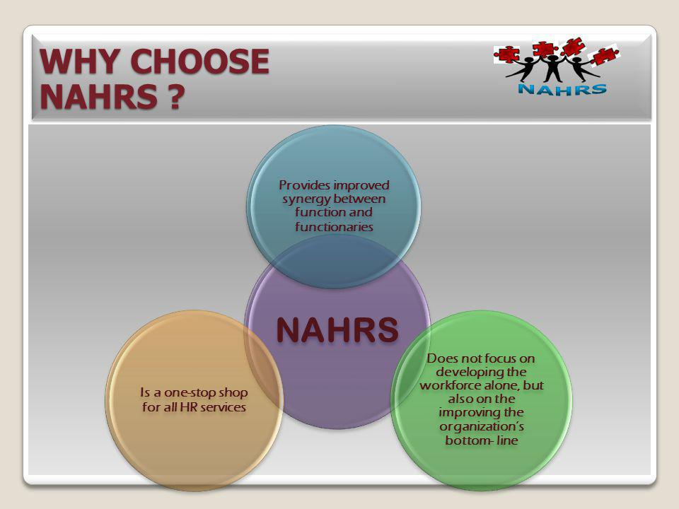 WHY CHOOSE NAHRS ? WHY CHOOSE NAHRS ? NAHRS Provides improved synergy between function and functionaries Does not focus on developing the workforce al
