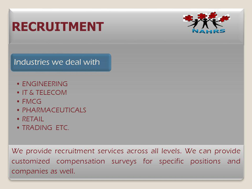 RECRUITMENT We provide recruitment services across all levels. We can provide customized compensation surveys for specific positions and companies as